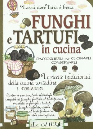 Funghi e tartufi in cucina. Raccoglierli, cucinarli, conservarli