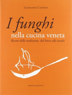 I funghi nella cucina veneta. Ricette della tradizione, dal bosco alla tavola